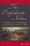 The Confederate Alamo: Bloodpath at Petersburg's Fort Gregg on April 2, 1865 by John J. Fox III