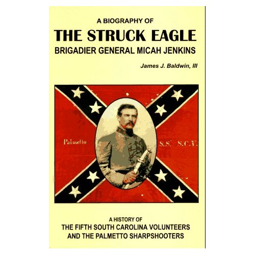 The Struck Eagle: A Biography of Brigadier General Micah Jenkins, and a History of the Fifth South Carolina Volunteers and the Palmetto Sharpshooters