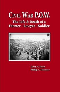 Civil War P.O.W.: The Life & Death of a Civil War Farmer, Lawyer, Soldier