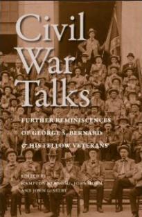 Civil War Talks: Further Reminiscences of George S. Bernard and His Fellow Veterans Edited by Hampton Newsome & John Horn